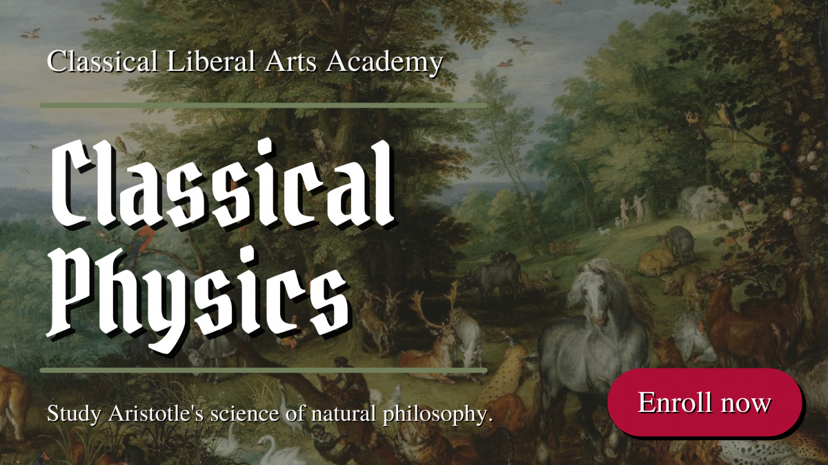 Study Aristotle's Physics in the Classical Liberal Arts Academy Classical Physics course.